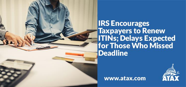 IRS Encourages Taxpayers to Renew ITINs; Delays Expected for Those Who Missed Deadline